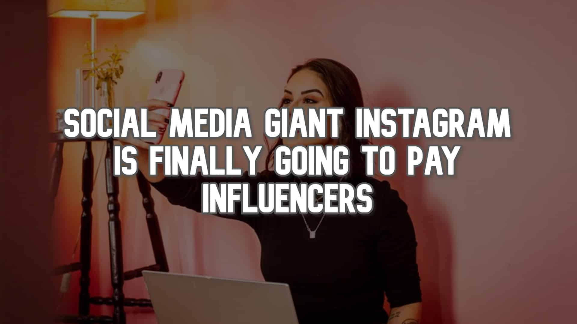 Social-Media-Giant-Instagram-is-Finally-Going-to-Pay-Influencers.jpg